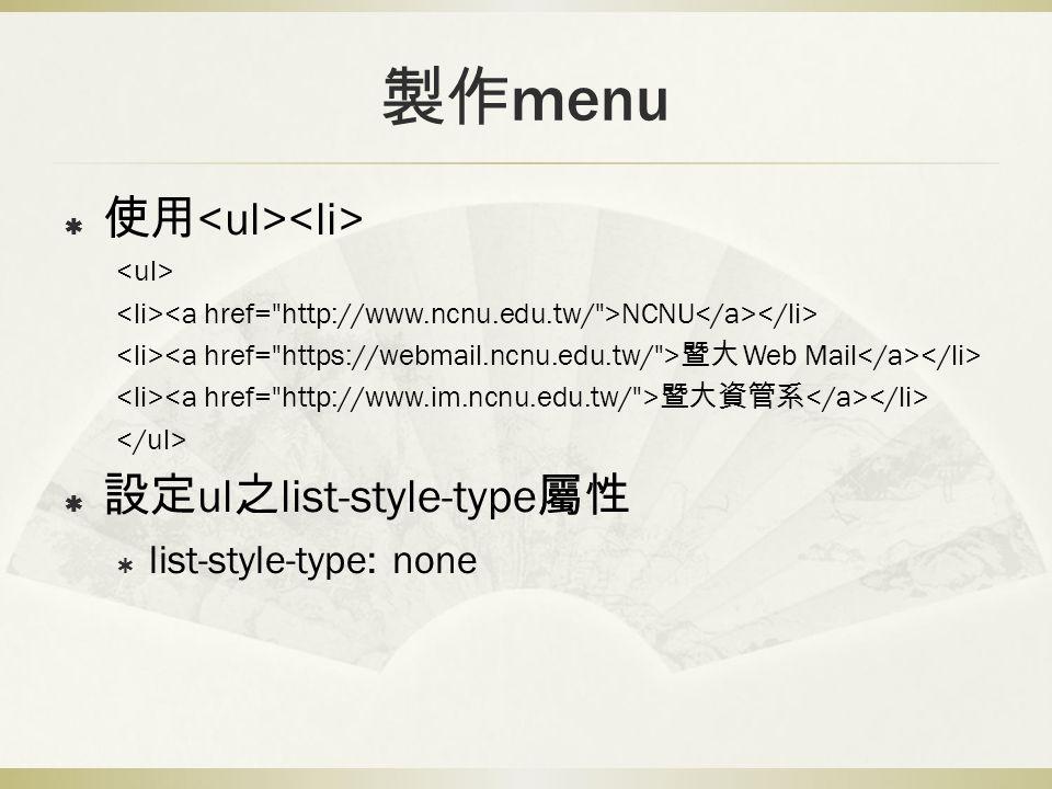 製作 menu  使用 NCNU 暨大 Web Mail 暨大資管系  設定 ul 之 list-style-type 屬性  list-style-type: none