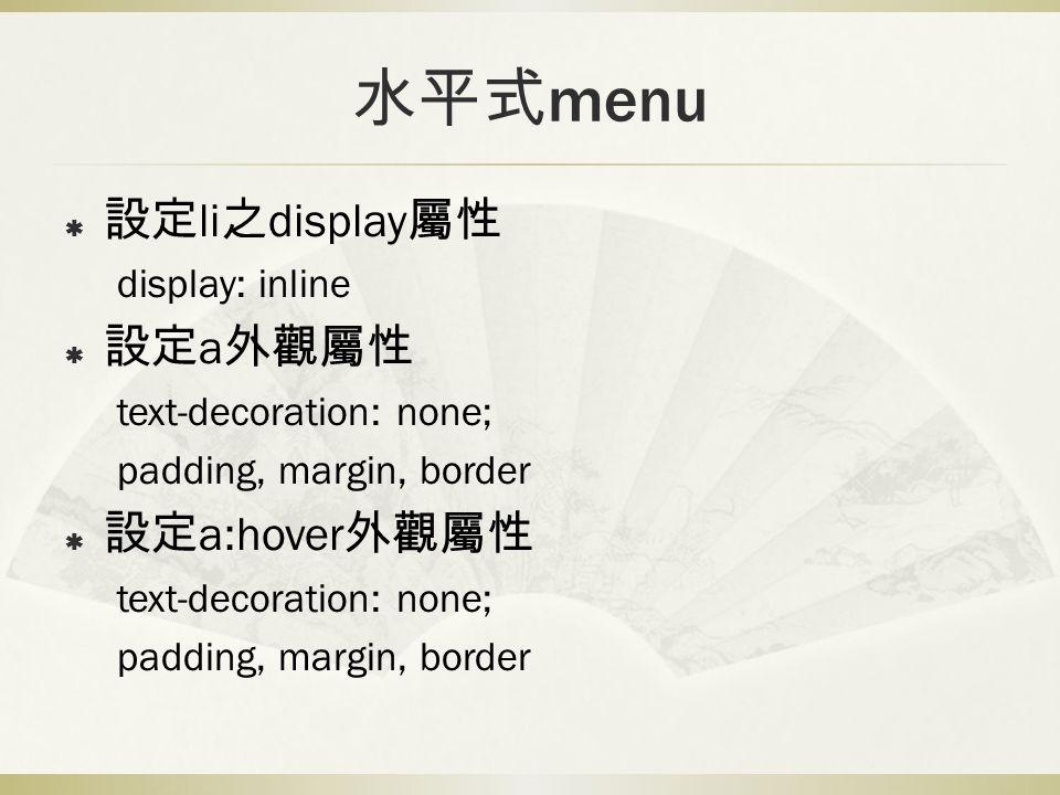 水平式 menu  設定 li 之 display 屬性 display: inline  設定 a 外觀屬性 text-decoration: none; padding, margin, border  設定 a:hover 外觀屬性 text-decoration: none; padding, margin, border