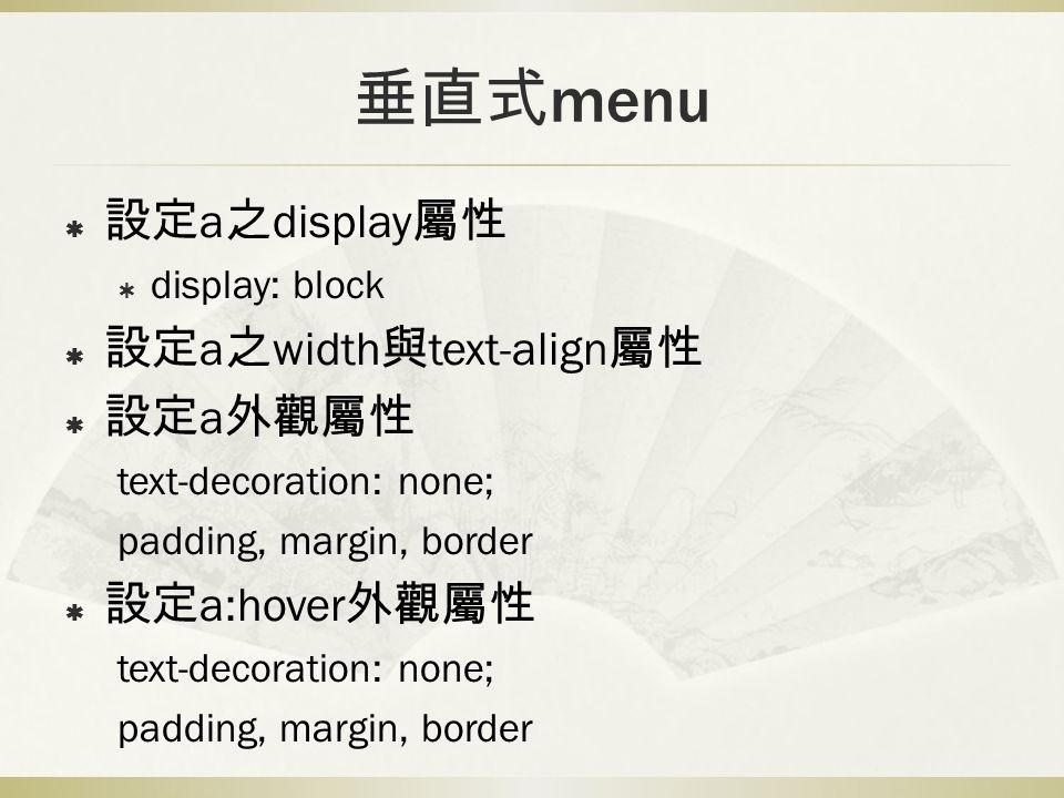垂直式 menu  設定 a 之 display 屬性  display: block  設定 a 之 width 與 text-align 屬性  設定 a 外觀屬性 text-decoration: none; padding, margin, border  設定 a:hover 外觀屬性 text-decoration: none; padding, margin, border