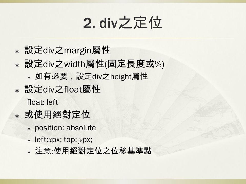 2. div 之定位  設定 div 之 margin 屬性  設定 div 之 width 屬性 ( 固定長度或 %)  如有必要,設定 div 之 height 屬性  設定 div 之 float 屬性 float: left  或使用絕對定位  position: absolut