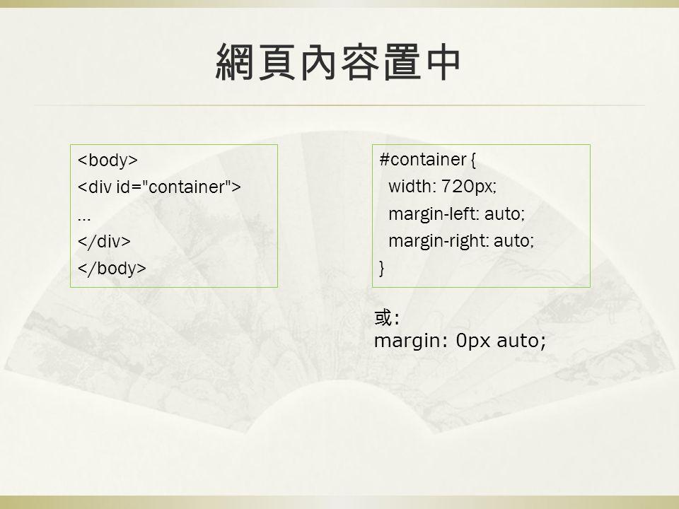 網頁內容置中 … #container { width: 720px; margin-left: auto; margin-right: auto; } 或 : margin: 0px auto;