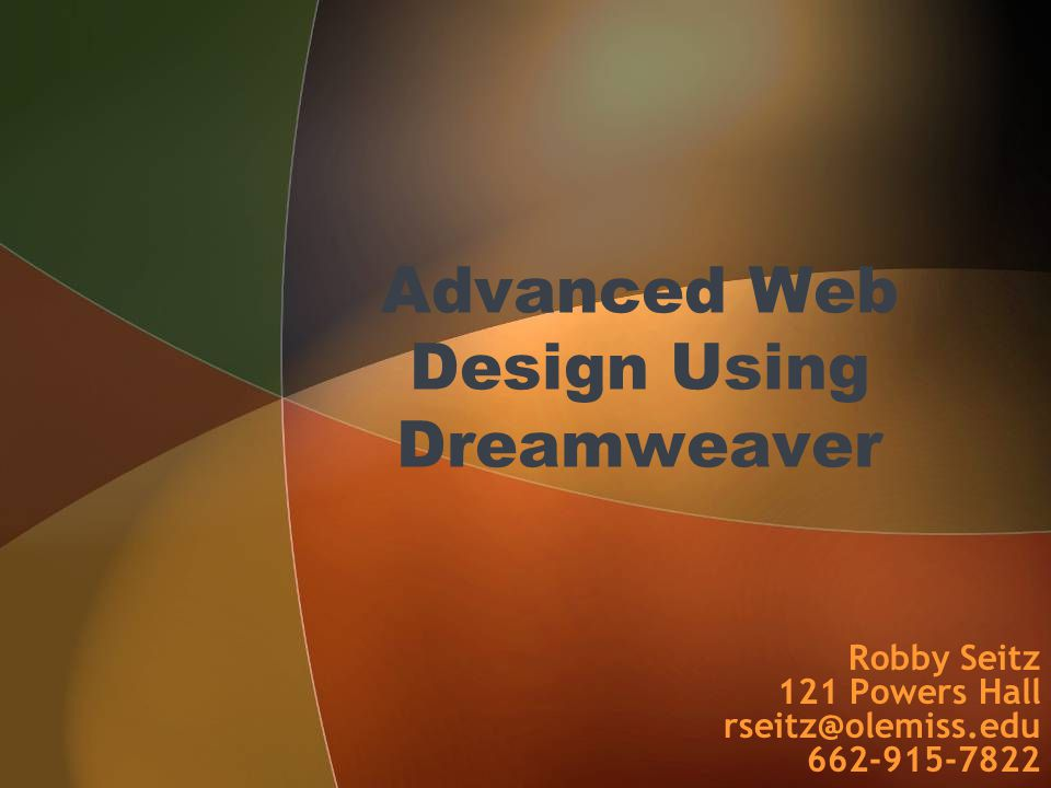 Advanced Web Design Using Dreamweaver Robby Seitz 121 Powers Hall rseitz@olemiss.edu 662-915-7822