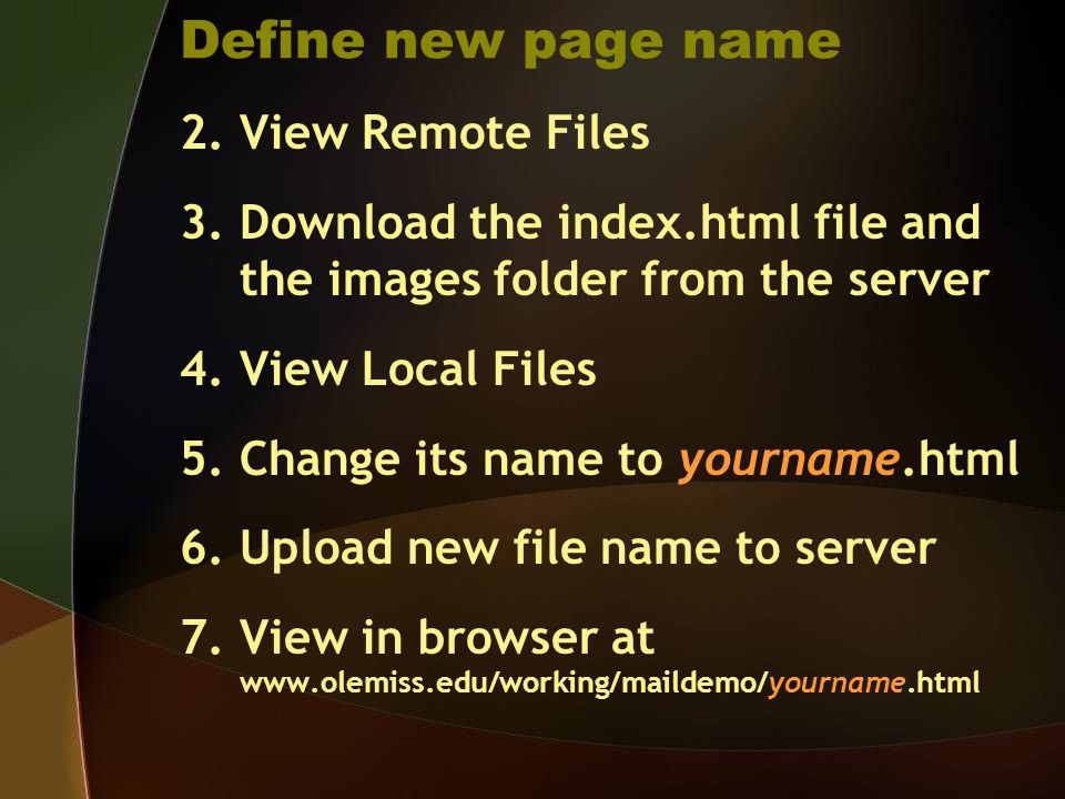 Define new page name 2.View Remote Files 3.Download the index.html file and the images folder from the server 4.View Local Files 5.Change its name to yourname.html 6.Upload new file name to server 7.View in browser at www.olemiss.edu/working/maildemo/yourname.html