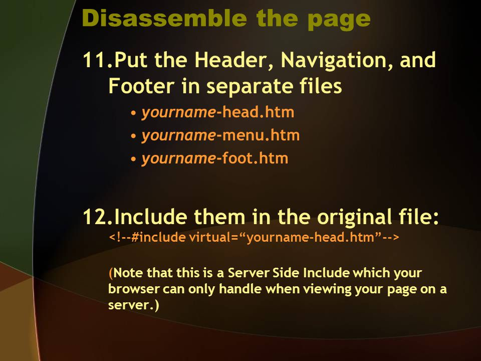 Disassemble the page 11.Put the Header, Navigation, and Footer in separate files yourname-head.htm yourname-menu.htm yourname-foot.htm 12.Include them in the original file: (Note that this is a Server Side Include which your browser can only handle when viewing your page on a server.)