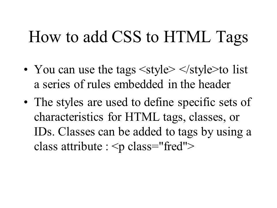 How to add CSS to HTML Tags You can use the tags to list a series of rules embedded in the header The styles are used to define specific sets of chara