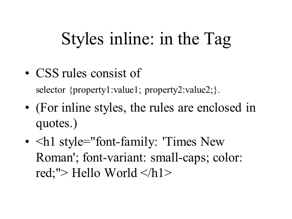 Styles inline: in the Tag CSS rules consist of selector {property1:value1; property2:value2;}. (For inline styles, the rules are enclosed in quotes.)