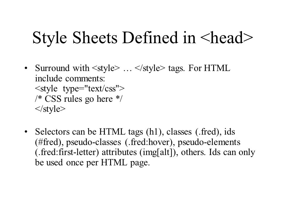Style Sheets Defined in Surround with … tags. For HTML include comments: /* CSS rules go here */ Selectors can be HTML tags (h1), classes (.fred), ids