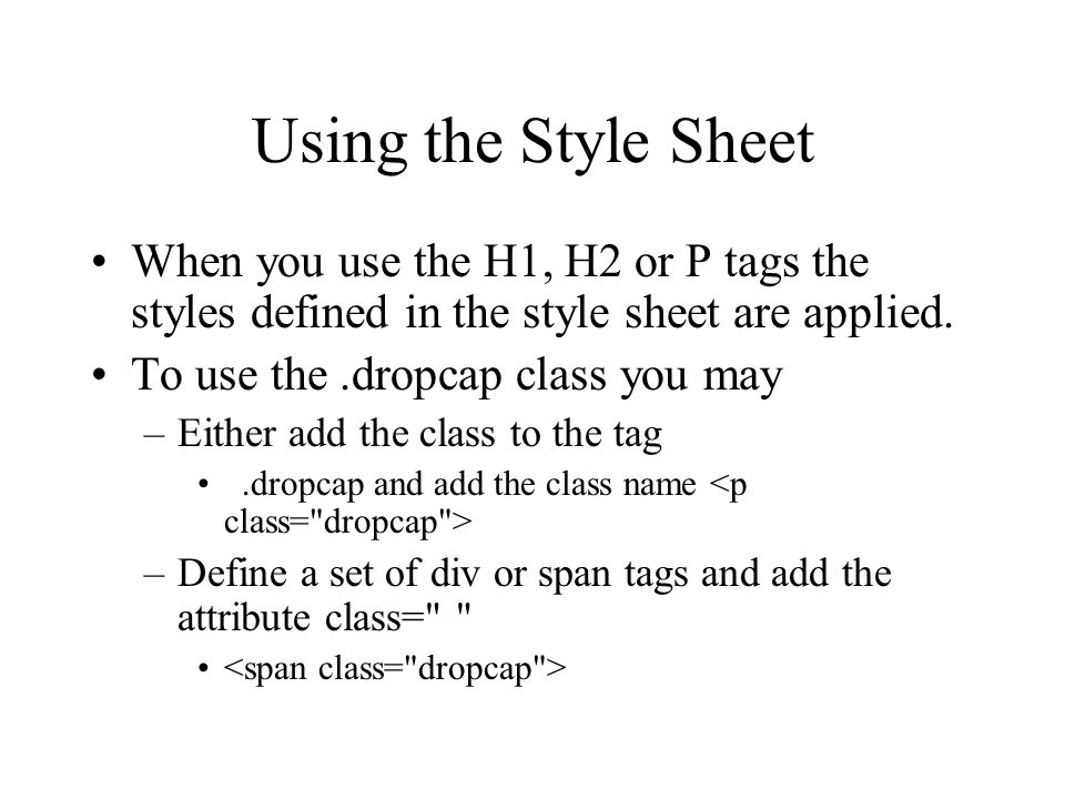 Using the Style Sheet When you use the H1, H2 or P tags the styles defined in the style sheet are applied. To use the.dropcap class you may –Either ad