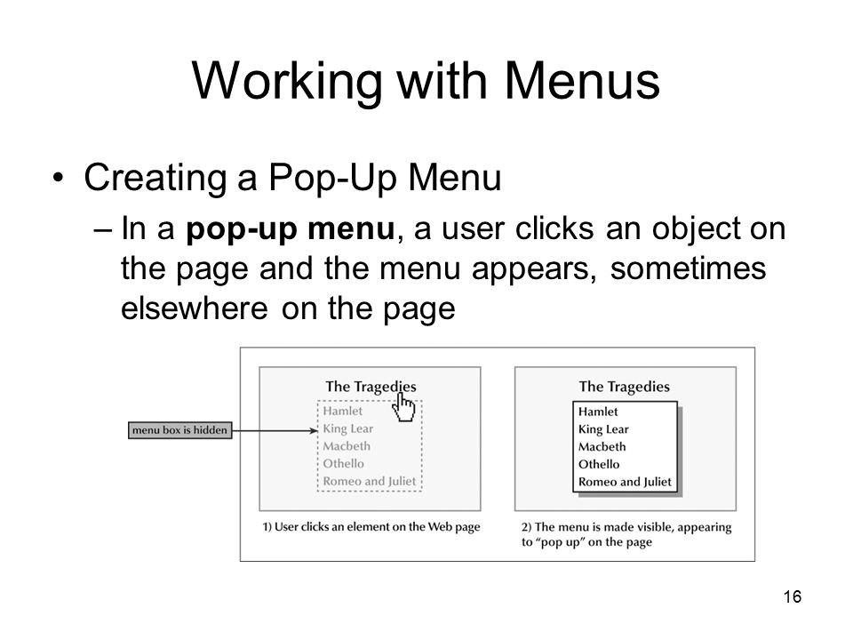 16 Working with Menus Creating a Pop-Up Menu –In a pop-up menu, a user clicks an object on the page and the menu appears, sometimes elsewhere on the page
