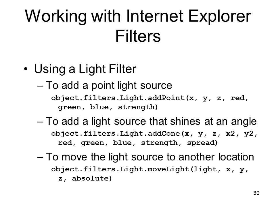 30 Working with Internet Explorer Filters Using a Light Filter –To add a point light source object.filters.Light.addPoint(x, y, z, red, green, blue, strength) –To add a light source that shines at an angle object.filters.Light.addCone(x, y, z, x2, y2, red, green, blue, strength, spread) –To move the light source to another location object.filters.Light.moveLight(light, x, y, z, absolute)