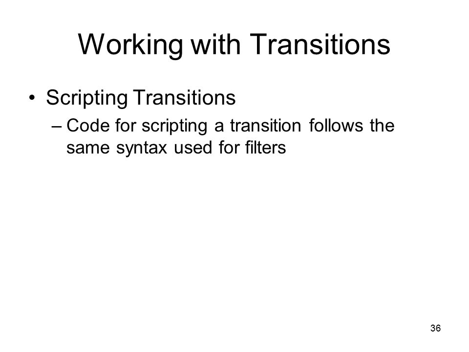 36 Working with Transitions Scripting Transitions –Code for scripting a transition follows the same syntax used for filters