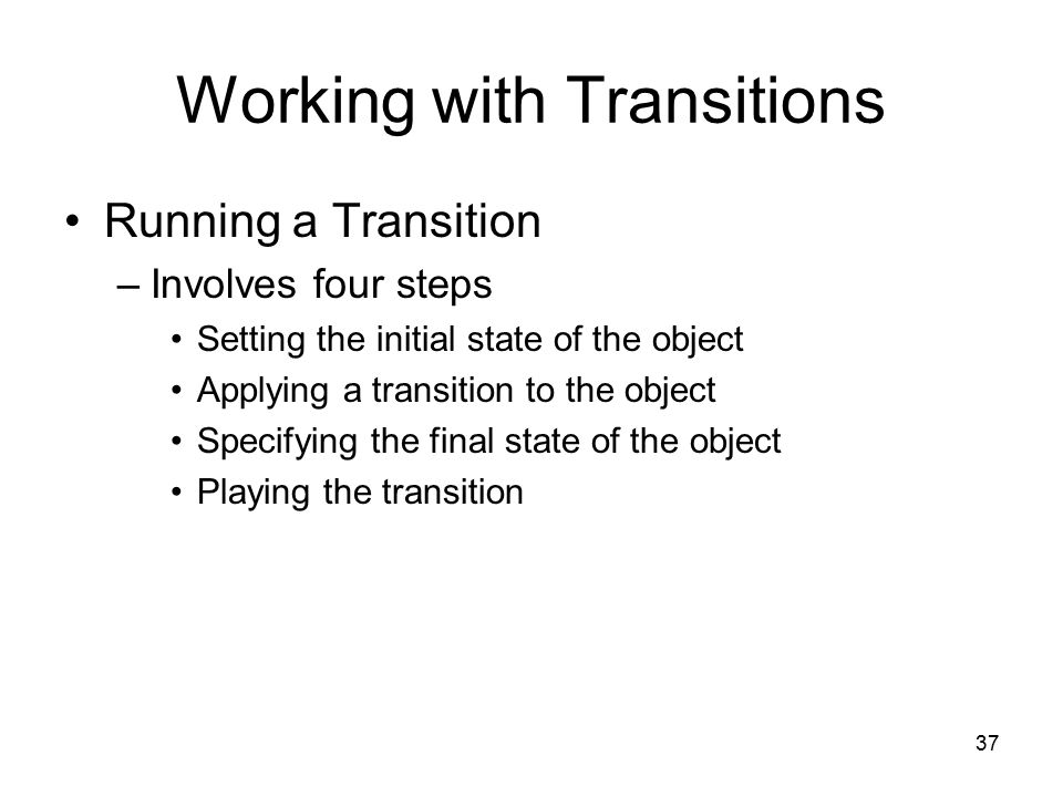 37 Working with Transitions Running a Transition –Involves four steps Setting the initial state of the object Applying a transition to the object Specifying the final state of the object Playing the transition