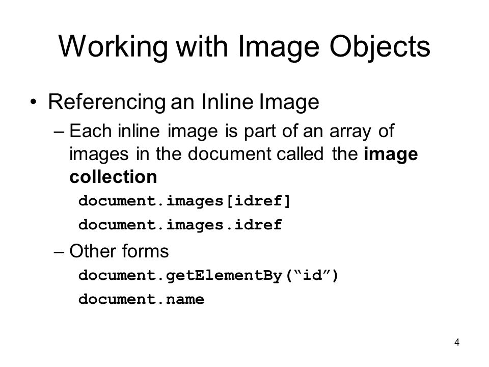 4 Referencing an Inline Image –Each inline image is part of an array of images in the document called the image collection document.images[idref] document.images.idref –Other forms document.getElementBy( id ) document.name