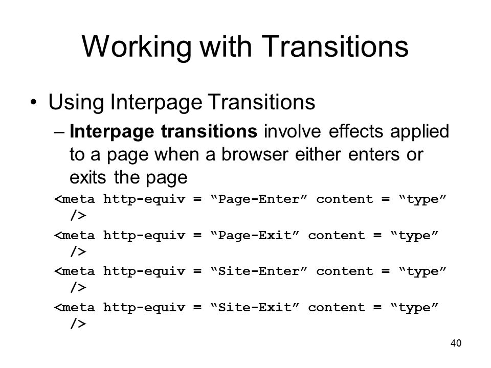 40 Working with Transitions Using Interpage Transitions –Interpage transitions involve effects applied to a page when a browser either enters or exits the page