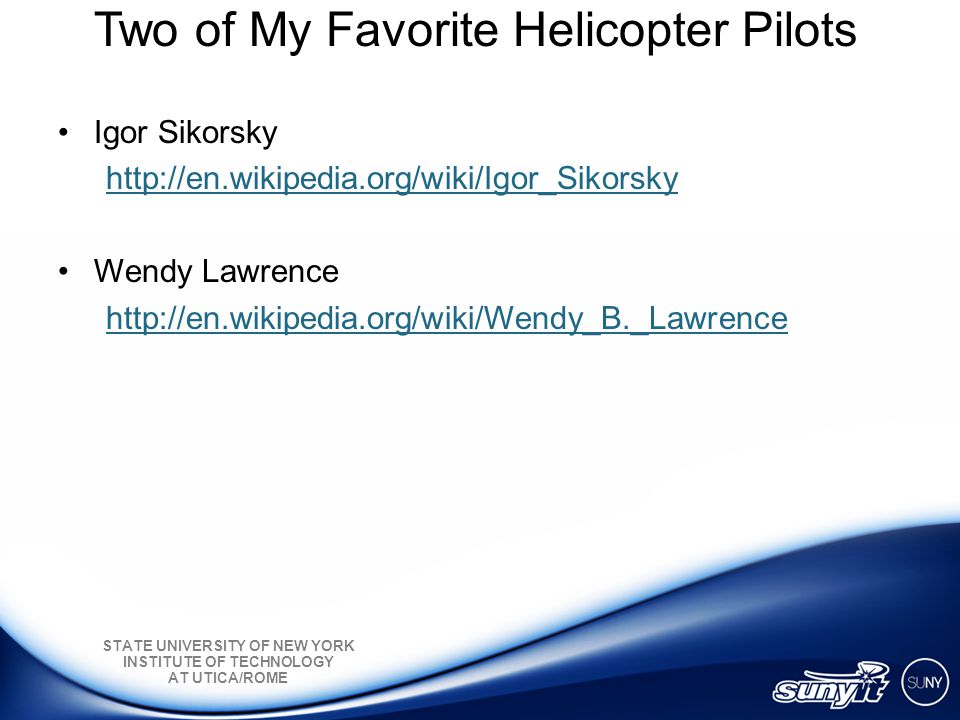 STATE UNIVERSITY OF NEW YORK INSTITUTE OF TECHNOLOGY AT UTICA/ROME Two of My Favorite Helicopter Pilots Igor Sikorsky http://en.wikipedia.org/wiki/Igor_Sikorsky Wendy Lawrence http://en.wikipedia.org/wiki/Wendy_B._Lawrence