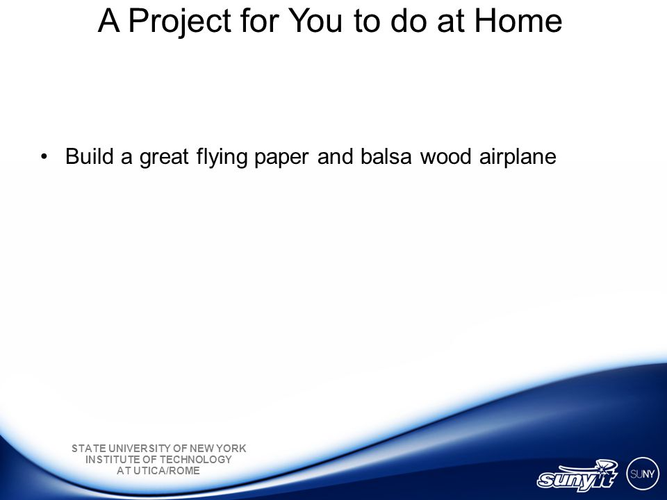 STATE UNIVERSITY OF NEW YORK INSTITUTE OF TECHNOLOGY AT UTICA/ROME A Project for You to do at Home Build a great flying paper and balsa wood airplane