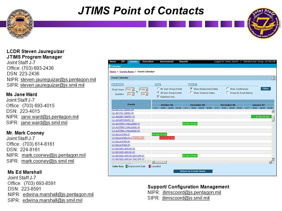 JTIMS Point of Contacts LCDR Steven Jaureguizar JTIMS Program Manager Joint Staff J-7 Office: (703) 693-2436 DSN: 223-2436 NIPR: steven.jaureguizar@js.pentagon.mil SIPR: steven.jaureguizar@js.smil.mil Ms Jane Ward Joint Staff J-7 Office: (703) 693-4015 DSN: 223-4015 NIPR: jane.ward@js.pentagon.mil SIPR: jane.ward@js.smil.mil Support/ Configuration Management NIPR: jtimscoord@js.pentagon.mil SIPR: jtimscoord@js.smil.mil Mr.