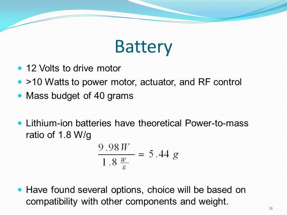 Battery 12 Volts to drive motor >10 Watts to power motor, actuator, and RF control Mass budget of 40 grams Lithium-ion batteries have theoretical Power-to-mass ratio of 1.8 W/g Have found several options, choice will be based on compatibility with other components and weight.