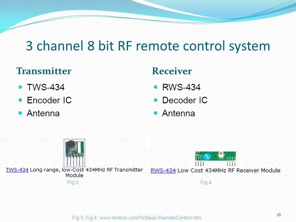 3 channel 8 bit RF remote control system Transmitter Receiver TWS-434 Encoder IC Antenna RWS-434 Decoder IC Antenna 16 Fig 3, Fig 4: www.rentron.comPicBasic/RemoteControl.htm Fig 3Fig 4