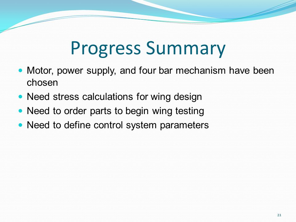 Progress Summary Motor, power supply, and four bar mechanism have been chosen Need stress calculations for wing design Need to order parts to begin wing testing Need to define control system parameters 21