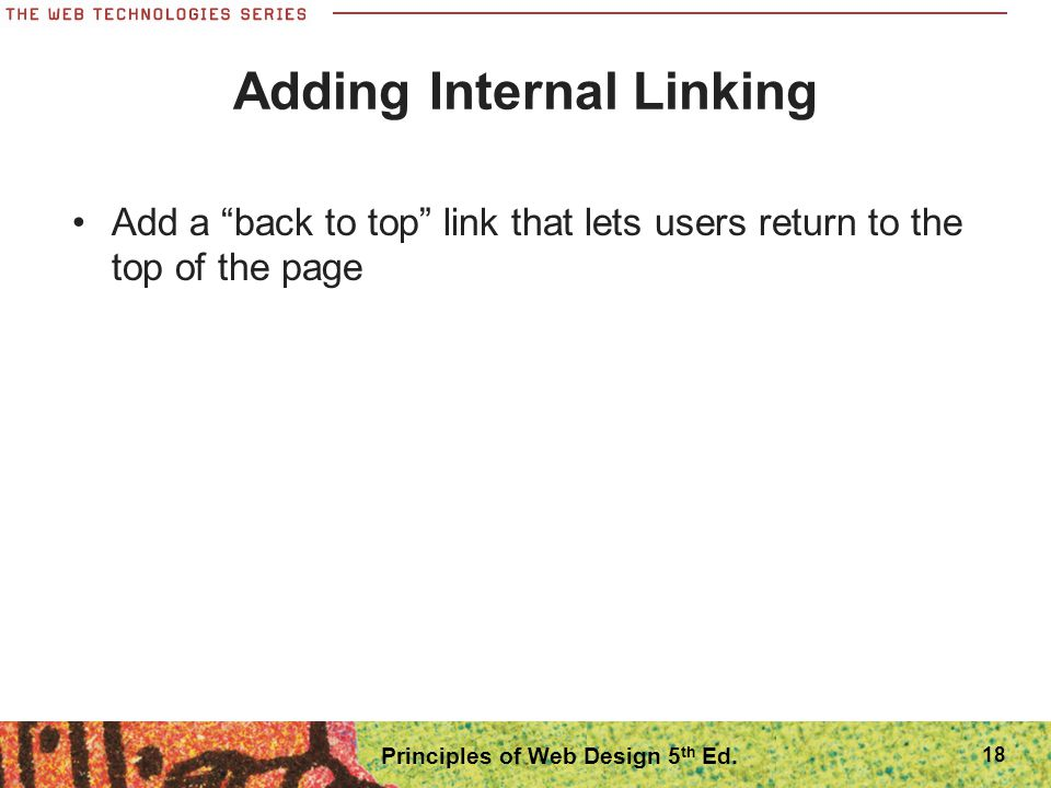 "18 Adding Internal Linking Add a ""back to top"" link that lets users return to the top of the page Principles of Web Design 5 th Ed."