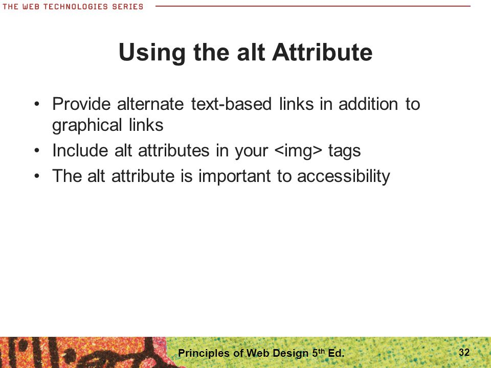 Using the alt Attribute Provide alternate text-based links in addition to graphical links Include alt attributes in your tags The alt attribute is imp