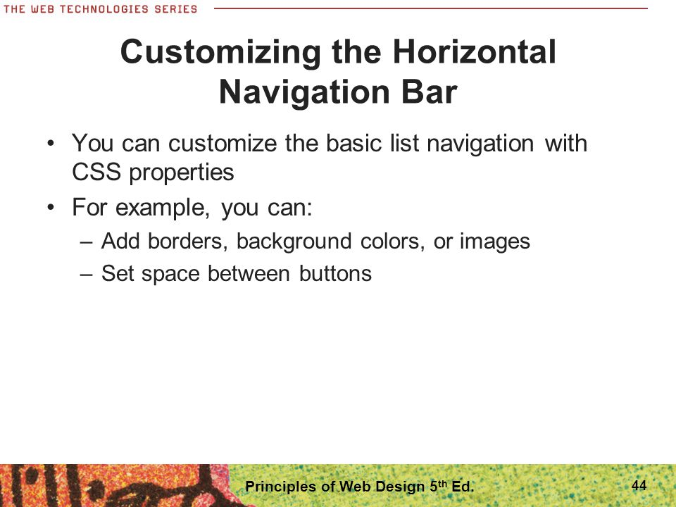Customizing the Horizontal Navigation Bar You can customize the basic list navigation with CSS properties For example, you can: –Add borders, backgrou