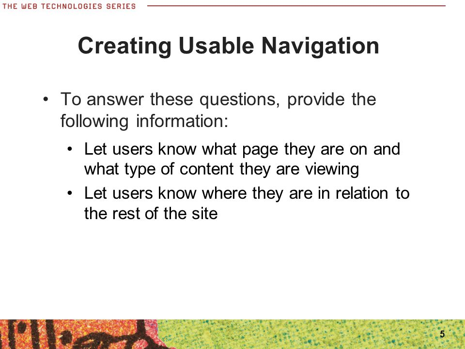 5 Creating Usable Navigation To answer these questions, provide the following information: Let users know what page they are on and what type of conte