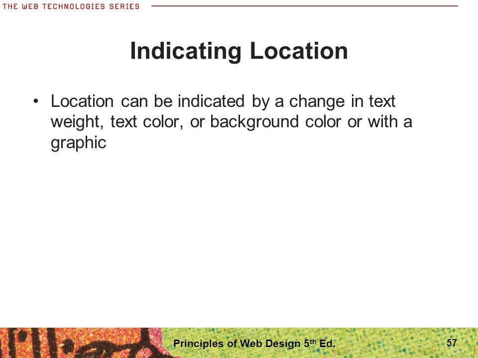 Indicating Location Location can be indicated by a change in text weight, text color, or background color or with a graphic Principles of Web Design 5