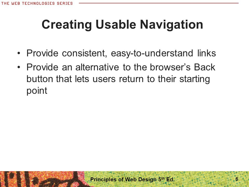 6 Creating Usable Navigation Provide consistent, easy-to-understand links Provide an alternative to the browser's Back button that lets users return t