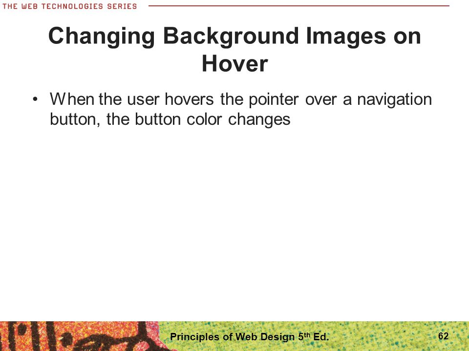 Changing Background Images on Hover When the user hovers the pointer over a navigation button, the button color changes Principles of Web Design 5 th