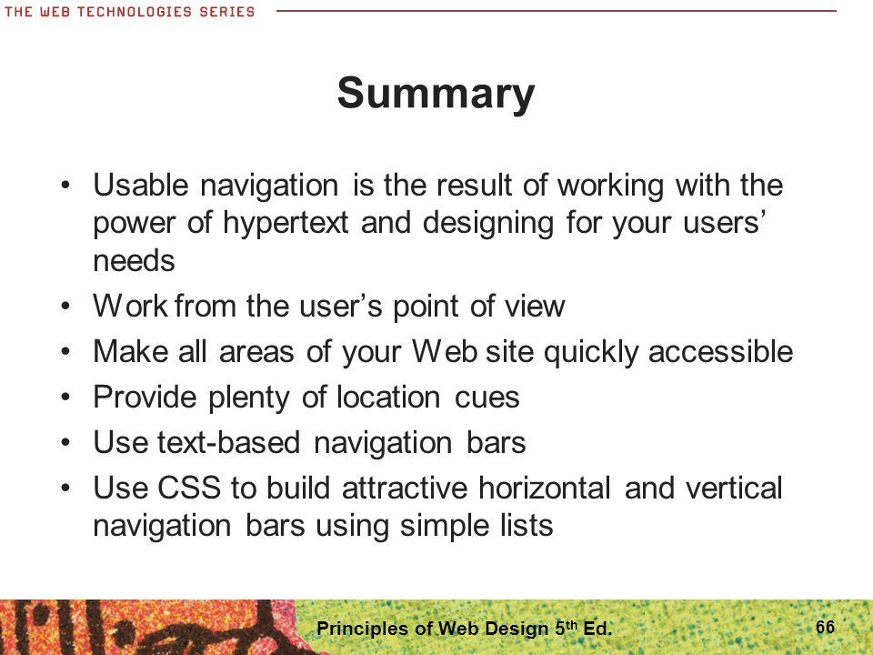 Summary Usable navigation is the result of working with the power of hypertext and designing for your users' needs Work from the user's point of view