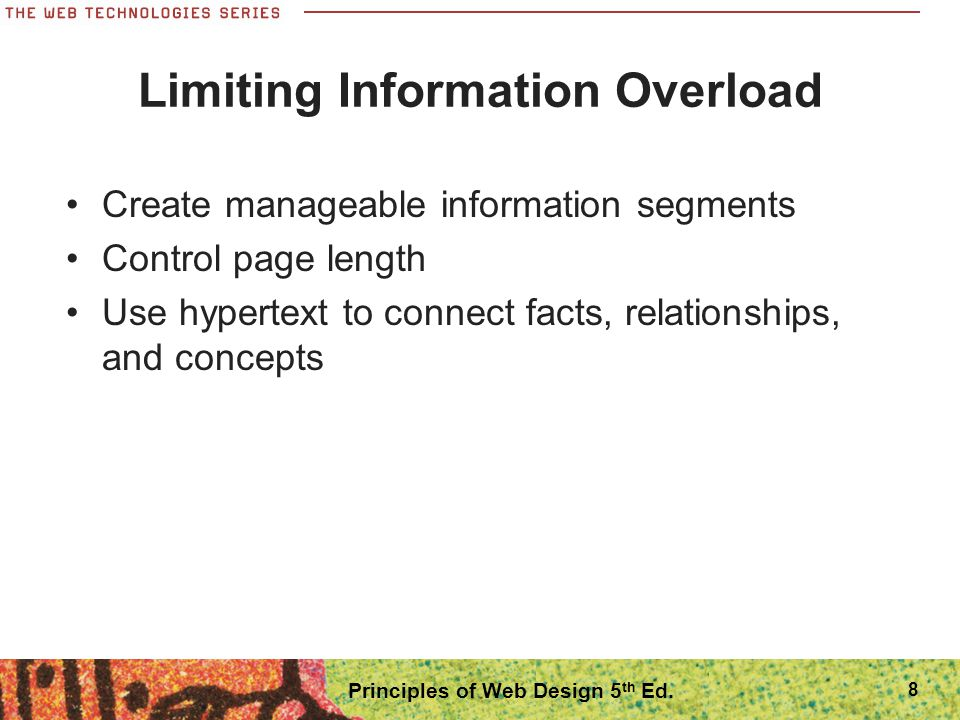8 Limiting Information Overload Create manageable information segments Control page length Use hypertext to connect facts, relationships, and concepts