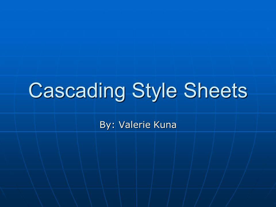 Cascading Style Sheets By: Valerie Kuna