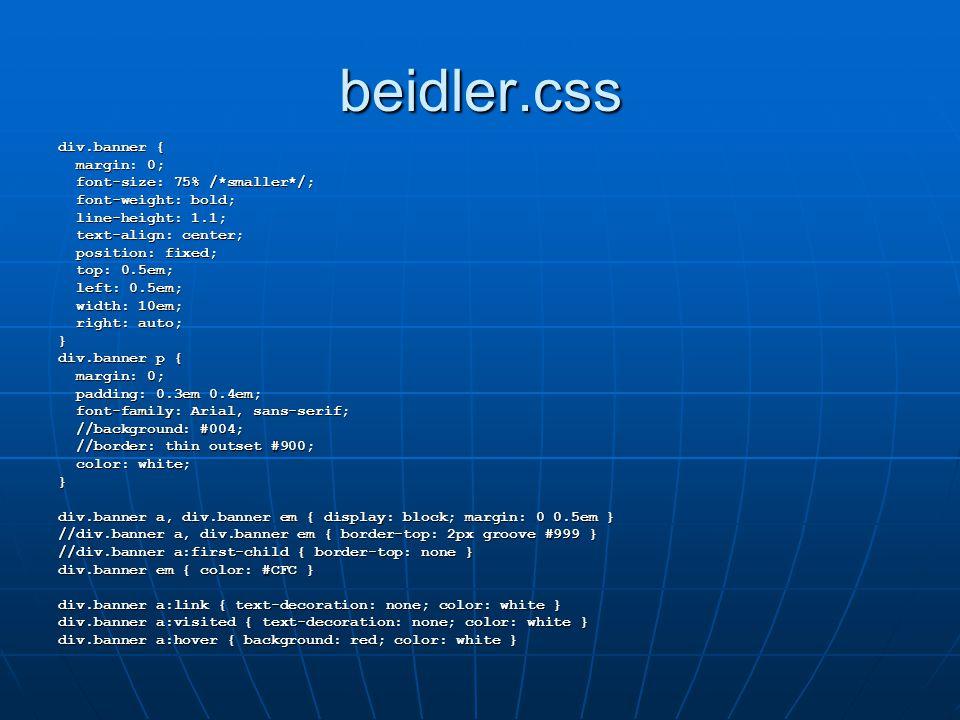 beidler.css div.banner { margin: 0; margin: 0; font-size: 75% /*smaller*/; font-size: 75% /*smaller*/; font-weight: bold; font-weight: bold; line-height: 1.1; line-height: 1.1; text-align: center; text-align: center; position: fixed; position: fixed; top: 0.5em; top: 0.5em; left: 0.5em; left: 0.5em; width: 10em; width: 10em; right: auto; right: auto;} div.banner p { margin: 0; margin: 0; padding: 0.3em 0.4em; padding: 0.3em 0.4em; font-family: Arial, sans-serif; font-family: Arial, sans-serif; //background: #004; //background: #004; //border: thin outset #900; //border: thin outset #900; color: white; color: white;} div.banner a, div.banner em { display: block; margin: 0 0.5em } //div.banner a, div.banner em { border-top: 2px groove #999 } //div.banner a:first-child { border-top: none } div.banner em { color: #CFC } div.banner a:link { text-decoration: none; color: white } div.banner a:visited { text-decoration: none; color: white } div.banner a:hover { background: red; color: white }
