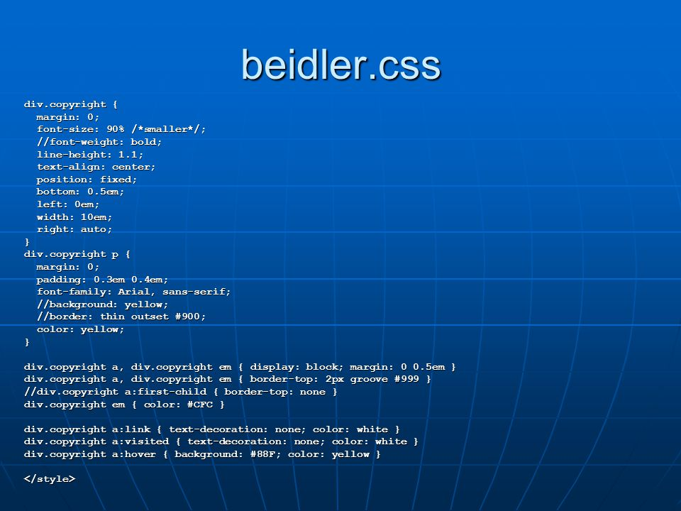 beidler.css div.copyright { margin: 0; margin: 0; font-size: 90% /*smaller*/; font-size: 90% /*smaller*/; //font-weight: bold; //font-weight: bold; line-height: 1.1; line-height: 1.1; text-align: center; text-align: center; position: fixed; position: fixed; bottom: 0.5em; bottom: 0.5em; left: 0em; left: 0em; width: 10em; width: 10em; right: auto; right: auto;} div.copyright p { margin: 0; margin: 0; padding: 0.3em 0.4em; padding: 0.3em 0.4em; font-family: Arial, sans-serif; font-family: Arial, sans-serif; //background: yellow; //background: yellow; //border: thin outset #900; //border: thin outset #900; color: yellow; color: yellow;} div.copyright a, div.copyright em { display: block; margin: 0 0.5em } div.copyright a, div.copyright em { border-top: 2px groove #999 } //div.copyright a:first-child { border-top: none } div.copyright em { color: #CFC } div.copyright a:link { text-decoration: none; color: white } div.copyright a:visited { text-decoration: none; color: white } div.copyright a:hover { background: #88F; color: yellow } </style>