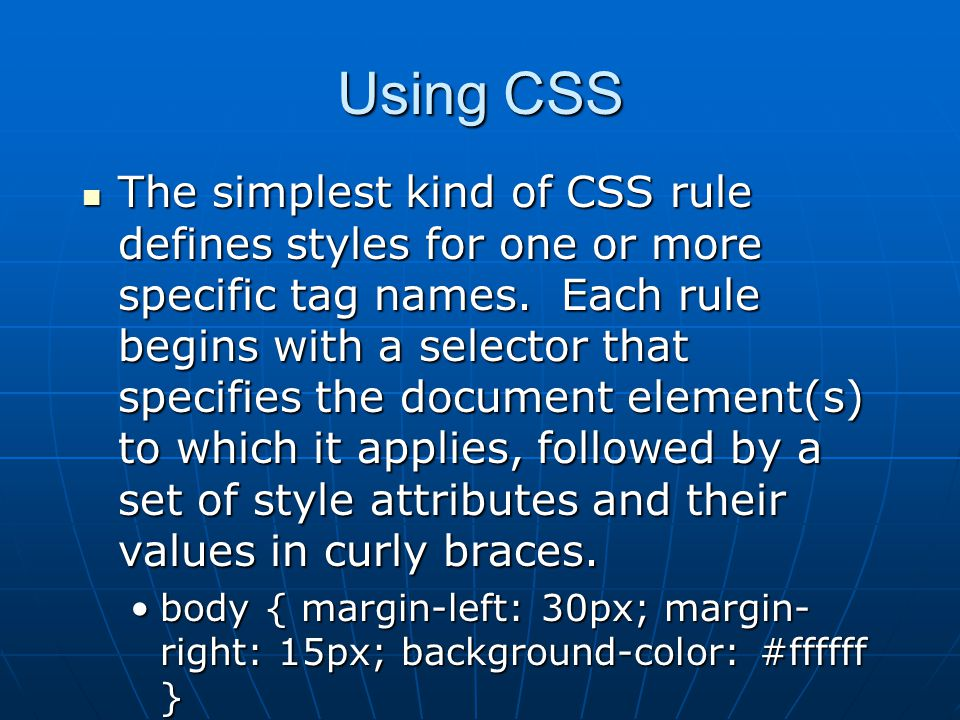 Using CSS The simplest kind of CSS rule defines styles for one or more specific tag names.