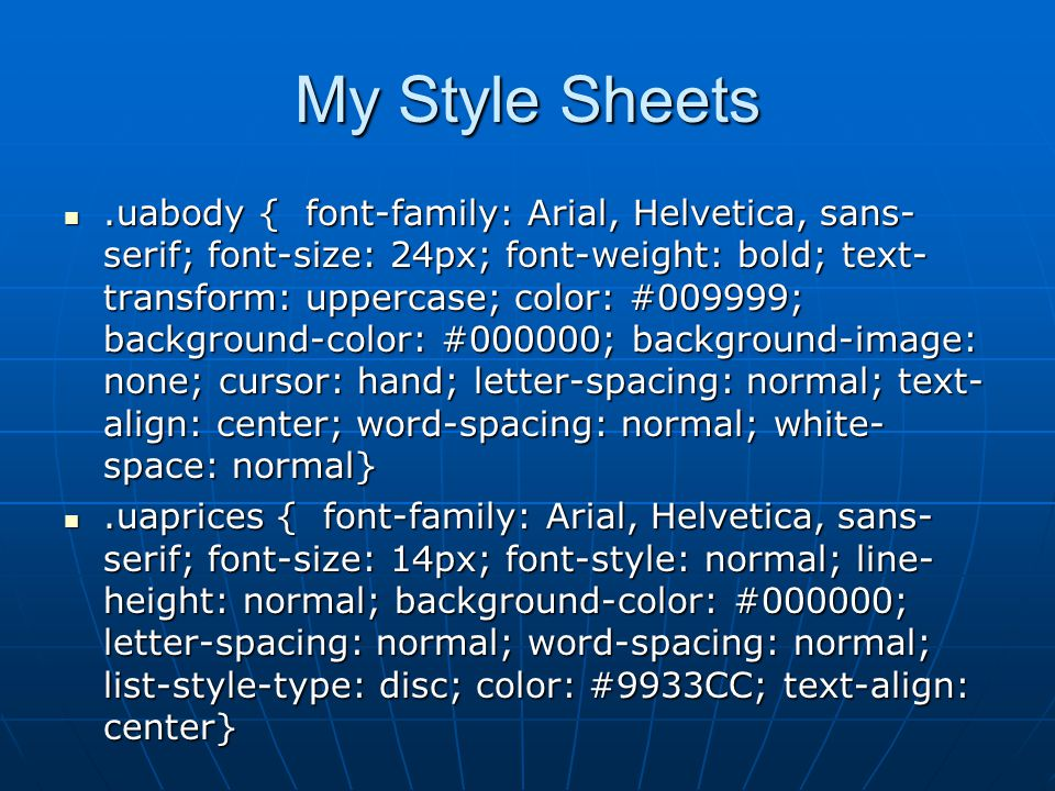 My Style Sheets.uabody { font-family: Arial, Helvetica, sans- serif; font-size: 24px; font-weight: bold; text- transform: uppercase; color: #009999; background-color: #000000; background-image: none; cursor: hand; letter-spacing: normal; text- align: center; word-spacing: normal; white- space: normal}.uabody { font-family: Arial, Helvetica, sans- serif; font-size: 24px; font-weight: bold; text- transform: uppercase; color: #009999; background-color: #000000; background-image: none; cursor: hand; letter-spacing: normal; text- align: center; word-spacing: normal; white- space: normal}.uaprices { font-family: Arial, Helvetica, sans- serif; font-size: 14px; font-style: normal; line- height: normal; background-color: #000000; letter-spacing: normal; word-spacing: normal; list-style-type: disc; color: #9933CC; text-align: center}.uaprices { font-family: Arial, Helvetica, sans- serif; font-size: 14px; font-style: normal; line- height: normal; background-color: #000000; letter-spacing: normal; word-spacing: normal; list-style-type: disc; color: #9933CC; text-align: center}
