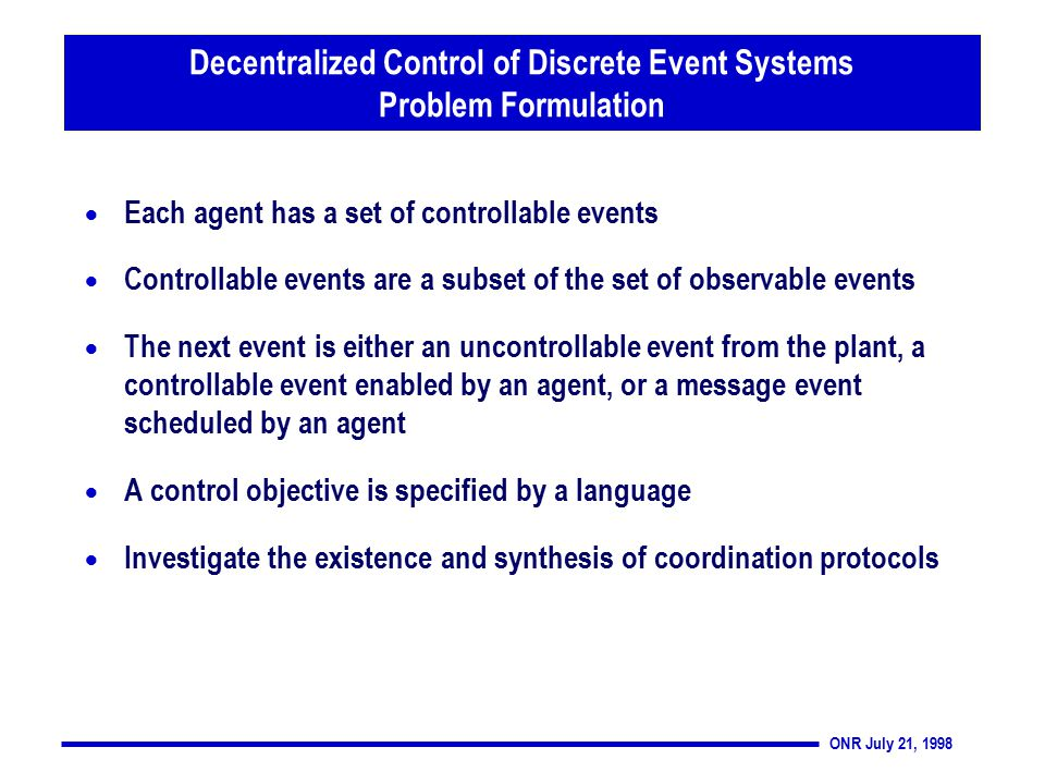 ONR July 21, 1998  Each agent has a set of controllable events  Controllable events are a subset of the set of observable events  The next event is either an uncontrollable event from the plant, a controllable event enabled by an agent, or a message event scheduled by an agent  A control objective is specified by a language  Investigate the existence and synthesis of coordination protocols Decentralized Control of Discrete Event Systems Problem Formulation