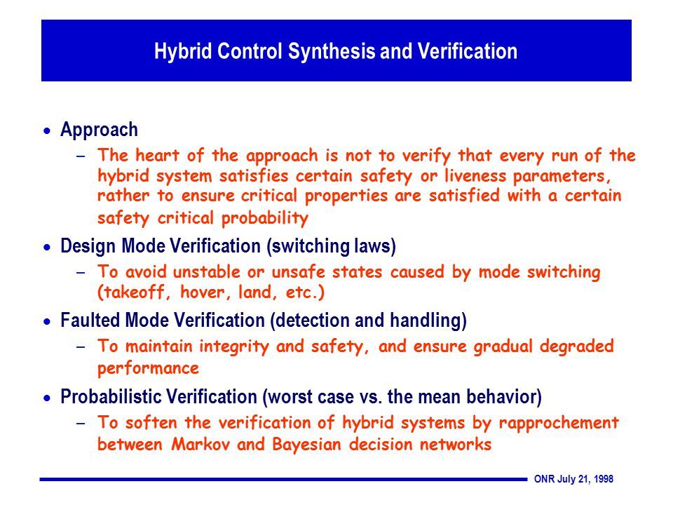 ONR July 21, 1998 Thrust 2: Verification and Design Tools  Approach – The heart of the approach is not to verify that every run of the hybrid system satisfies certain safety or liveness parameters, rather to ensure critical properties are satisfied with a certain safety critical probability  Design Mode Verification (switching laws) – To avoid unstable or unsafe states caused by mode switching (takeoff, hover, land, etc.)  Faulted Mode Verification (detection and handling) – To maintain integrity and safety, and ensure gradual degraded performance  Probabilistic Verification (worst case vs.