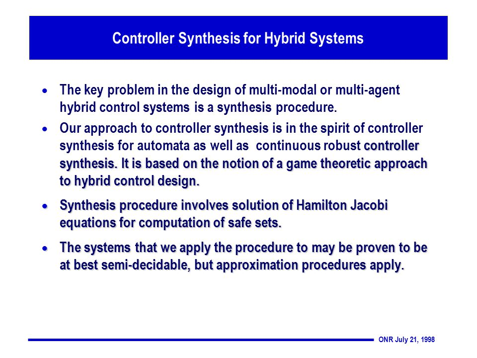 ONR July 21, 1998 Controller Synthesis for Hybrid Systems  The key problem in the design of multi-modal or multi-agent hybrid control systems is a synthesis procedure.