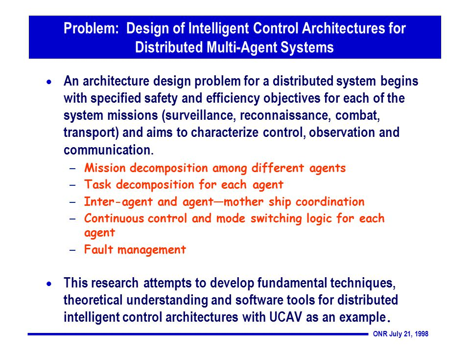 ONR July 21, 1998 Problem: Design of Intelligent Control Architectures for Distributed Multi-Agent Systems  An architecture design problem for a distributed system begins with specified safety and efficiency objectives for each of the system missions (surveillance, reconnaissance, combat, transport) and aims to characterize control, observation and communication.