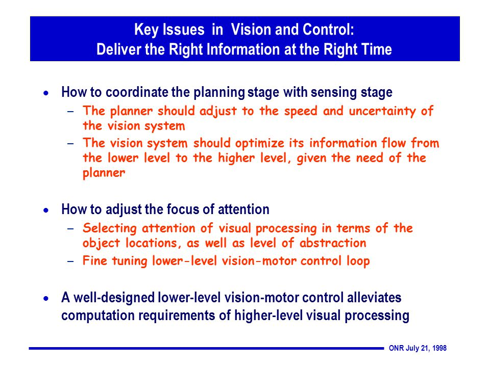 ONR July 21, 1998 Key Issues in Vision and Control: Deliver the Right Information at the Right Time  How to coordinate the planning stage with sensing stage – The planner should adjust to the speed and uncertainty of the vision system – The vision system should optimize its information flow from the lower level to the higher level, given the need of the planner  How to adjust the focus of attention – Selecting attention of visual processing in terms of the object locations, as well as level of abstraction – Fine tuning lower-level vision-motor control loop  A well-designed lower-level vision-motor control alleviates computation requirements of higher-level visual processing