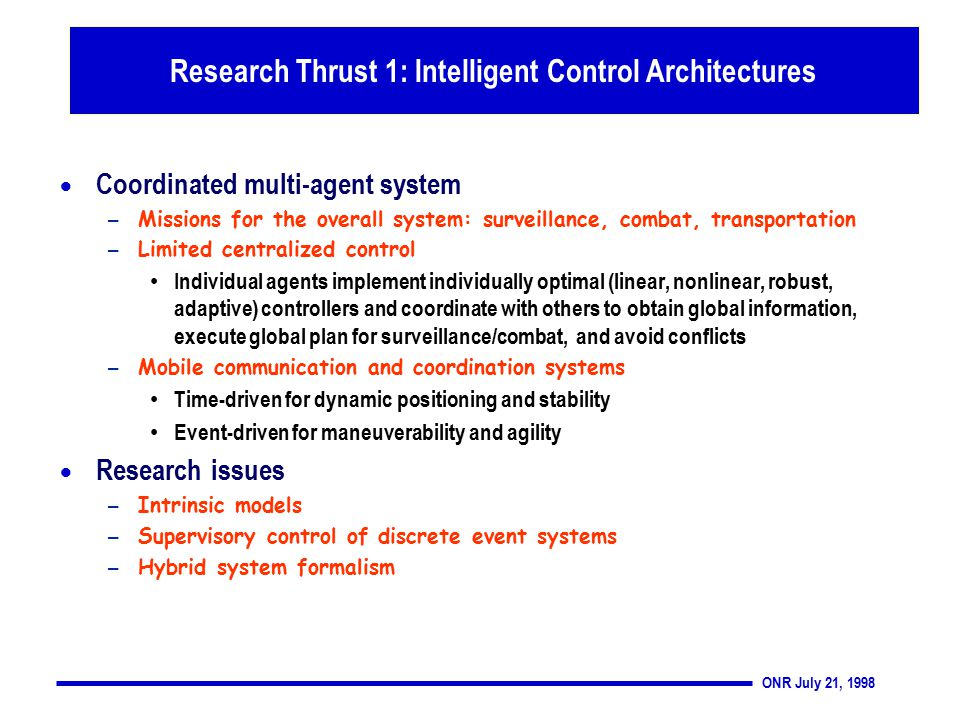 ONR July 21, 1998 Thrust 1: Intelligent Control Architectures  Coordinated multi-agent system – Missions for the overall system: surveillance, combat, transportation – Limited centralized control Individual agents implement individually optimal (linear, nonlinear, robust, adaptive) controllers and coordinate with others to obtain global information, execute global plan for surveillance/combat, and avoid conflicts – Mobile communication and coordination systems Time-driven for dynamic positioning and stability Event-driven for maneuverability and agility  Research issues – Intrinsic models – Supervisory control of discrete event systems – Hybrid system formalism Research Thrust 1: Intelligent Control Architectures