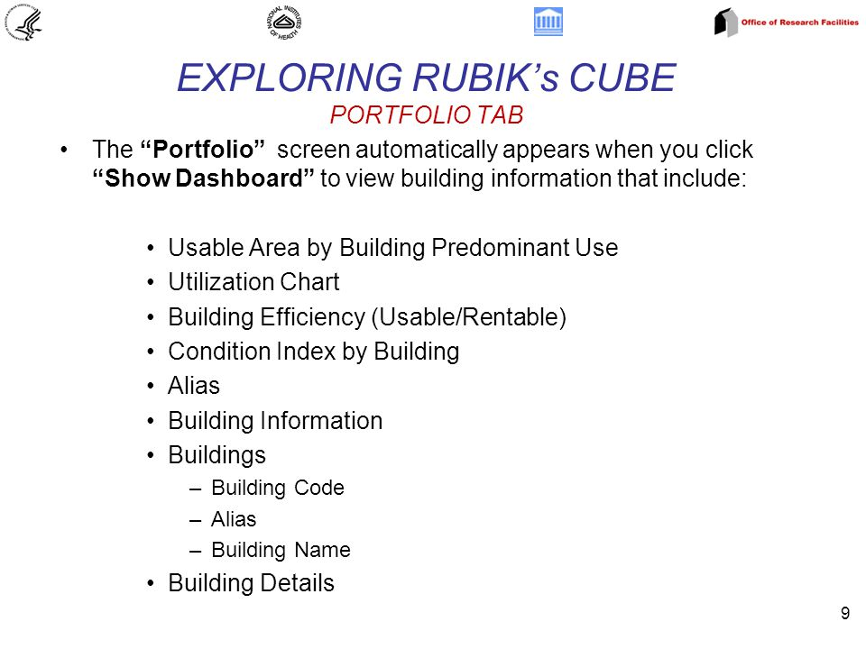 9 EXPLORING RUBIK's CUBE PORTFOLIO TAB The Portfolio screen automatically appears when you click Show Dashboard to view building information that include: Usable Area by Building Predominant Use Utilization Chart Building Efficiency (Usable/Rentable) Condition Index by Building Alias Building Information Buildings –Building Code –Alias –Building Name Building Details