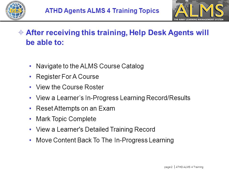 page 2  ATHD ALMS 4 Training ATHD Agents ALMS 4 Training Topics  After receiving this training, Help Desk Agents will be able to: Navigate to the AL