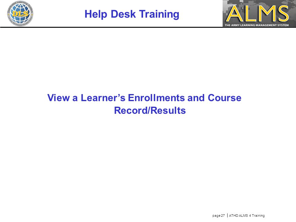 page 27  ATHD ALMS 4 Training Help Desk Training View a Learner's Enrollments and Course Record/Results