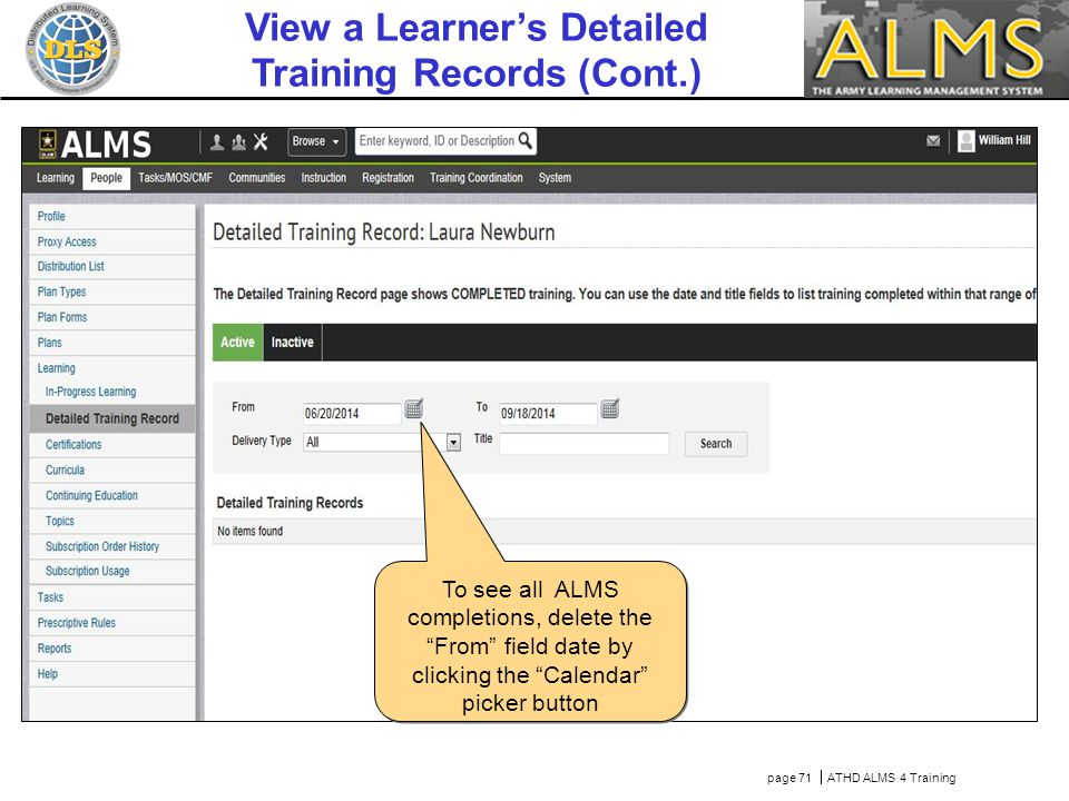 Then click Search page 71  ATHD ALMS 4 Training To see all ALMS completions, delete the From field date by clicking the Calendar picker button View a Learner's Detailed Training Records (Cont.)