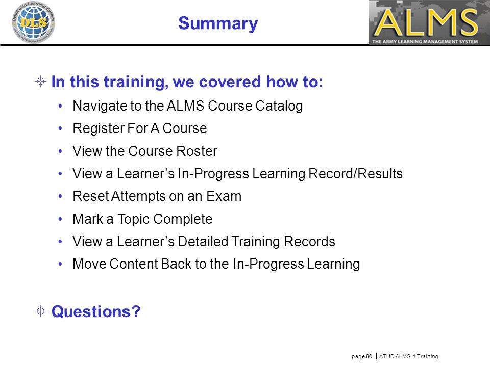 page 80  ATHD ALMS 4 Training Summary  In this training, we covered how to: Navigate to the ALMS Course Catalog Register For A Course View the Cours