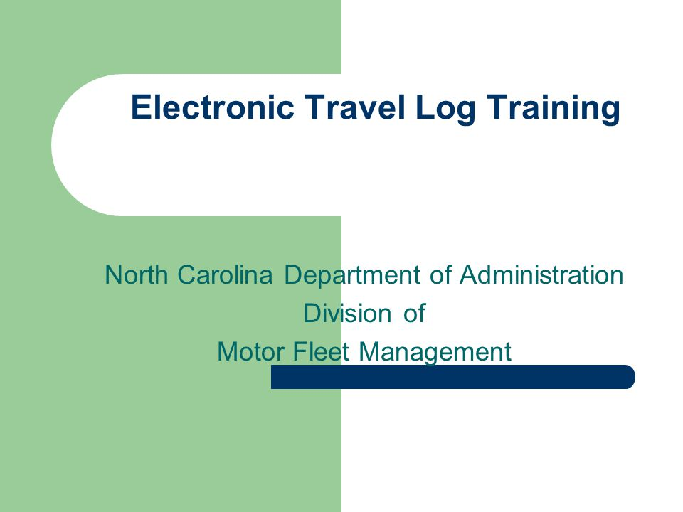 Electronic Travel Log Training North Carolina Department of Administration Division of Motor Fleet Management
